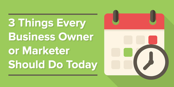 3 Things Every Business Owner or Marketer Should Do Today